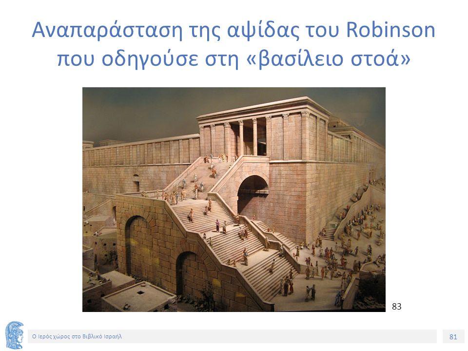 81 Ο Ιερός χώρος στο Βιβλικό Ισραήλ Αναπαράσταση της αψίδας του Robinson που οδηγούσε στη «βασίλειο στοά» 83