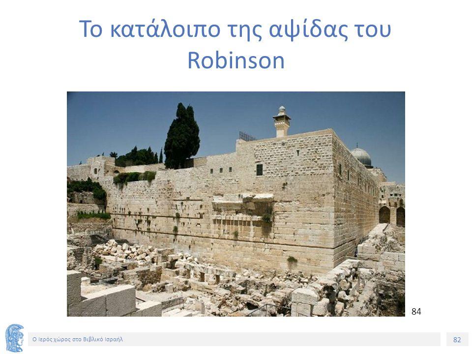 82 Ο Ιερός χώρος στο Βιβλικό Ισραήλ Το κατάλοιπο της αψίδας του Robinson 84