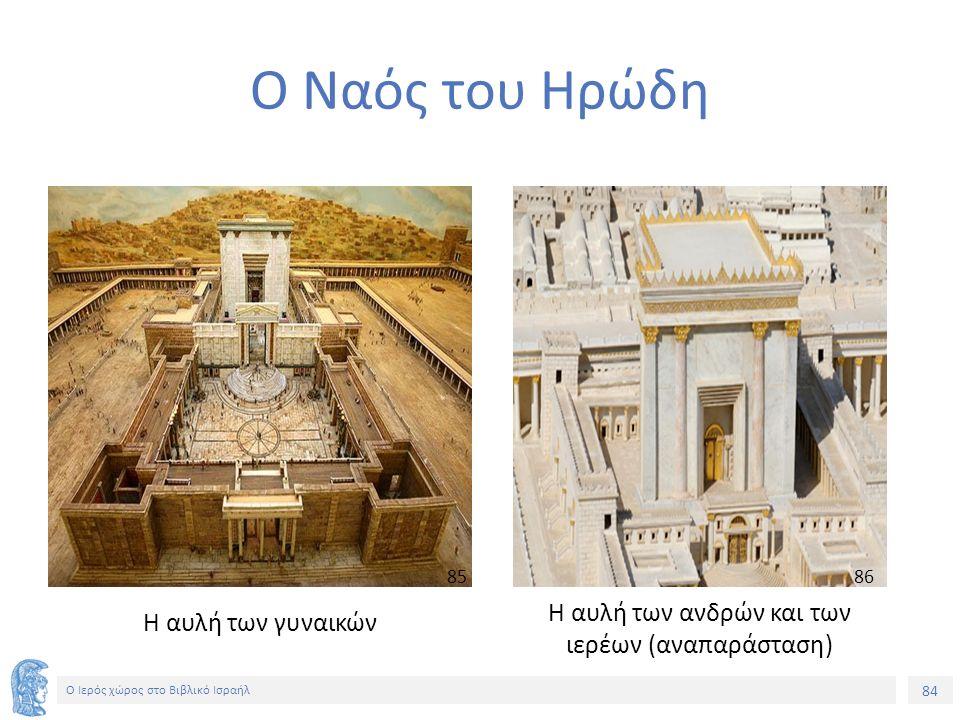 84 Ο Ιερός χώρος στο Βιβλικό Ισραήλ Ο Ναός του Ηρώδη Η αυλή των γυναικών Η αυλή των ανδρών και των ιερέων (αναπαράσταση) 85858686