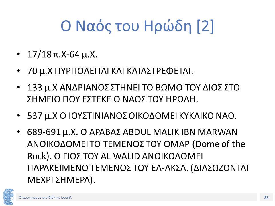 85 Ο Ιερός χώρος στο Βιβλικό Ισραήλ Ο Ναός του Ηρώδη [2] 17/18 π.Χ-64 μ.Χ.