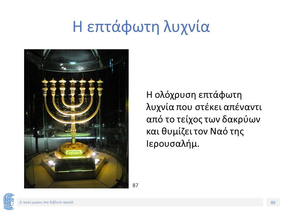 86 Ο Ιερός χώρος στο Βιβλικό Ισραήλ Η επτάφωτη λυχνία Η ολόχρυση επτάφωτη λυχνία που στέκει απέναντι από το τείχος των δακρύων και θυμίζει τον Ναό της Ιερουσαλήμ.