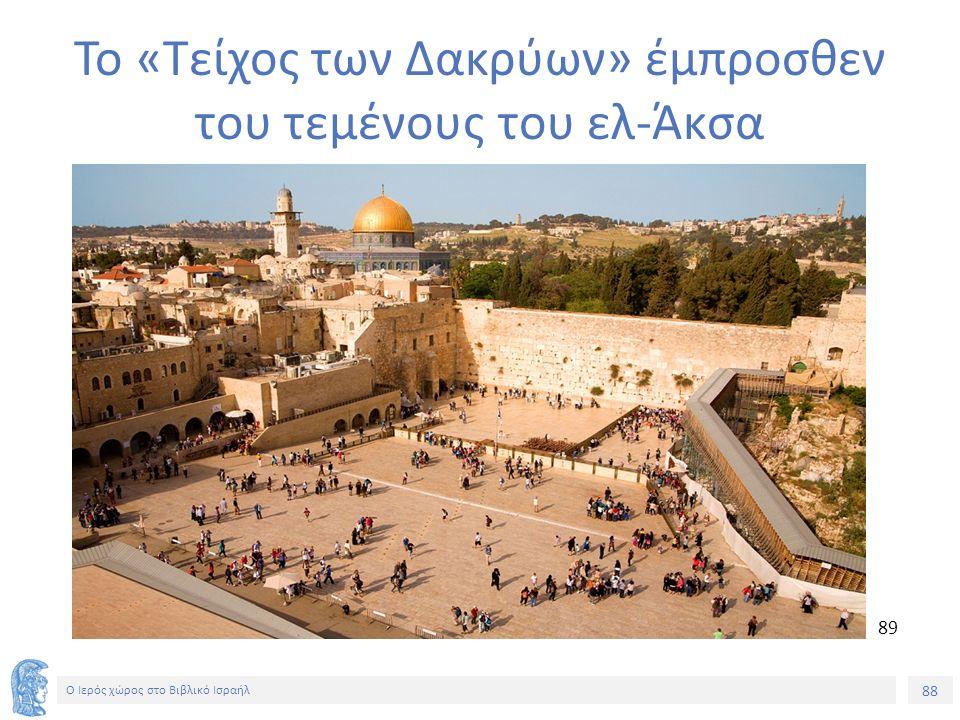 88 Ο Ιερός χώρος στο Βιβλικό Ισραήλ Το «Τείχος των Δακρύων» έμπροσθεν του τεμένους του ελ-Άκσα 8989