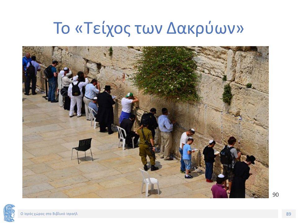 89 Ο Ιερός χώρος στο Βιβλικό Ισραήλ Το «Τείχος των Δακρύων» 90