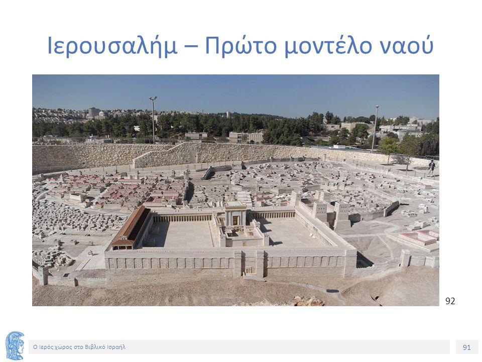 91 Ο Ιερός χώρος στο Βιβλικό Ισραήλ 92 Ιερουσαλήμ – Πρώτο μοντέλο ναού