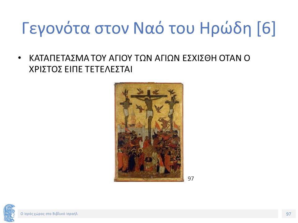 97 Ο Ιερός χώρος στο Βιβλικό Ισραήλ Γεγονότα στον Ναό του Ηρώδη [6] ΚΑΤΑΠΕΤΑΣΜΑ ΤΟΥ ΑΓΙΟΥ ΤΩΝ ΑΓΙΩΝ ΕΣΧΙΣΘΗ ΟΤΑΝ Ο ΧΡΙΣΤΟΣ ΕΙΠΕ ΤΕΤΕΛΕΣΤΑΙ 97