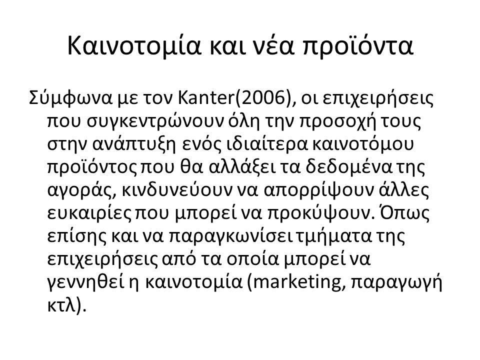 Καινοτομία και νέα προϊόντα Σύμφωνα με τον Kanter(2006), οι επιχειρήσεις που συγκεντρώνουν όλη την προσοχή τους στην ανάπτυξη ενός ιδιαίτερα καινοτόμο