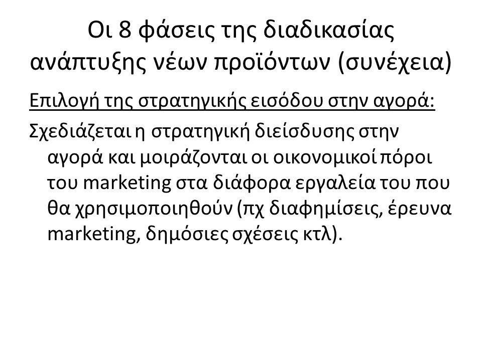 Οι 8 φάσεις της διαδικασίας ανάπτυξης νέων προϊόντων (συνέχεια) Επιλογή της στρατηγικής εισόδου στην αγορά: Σχεδιάζεται η στρατηγική διείσδυσης στην αγορά και μοιράζονται οι οικονομικοί πόροι του marketing στα διάφορα εργαλεία του που θα χρησιμοποιηθούν (πχ διαφημίσεις, έρευνα marketing, δημόσιες σχέσεις κτλ).