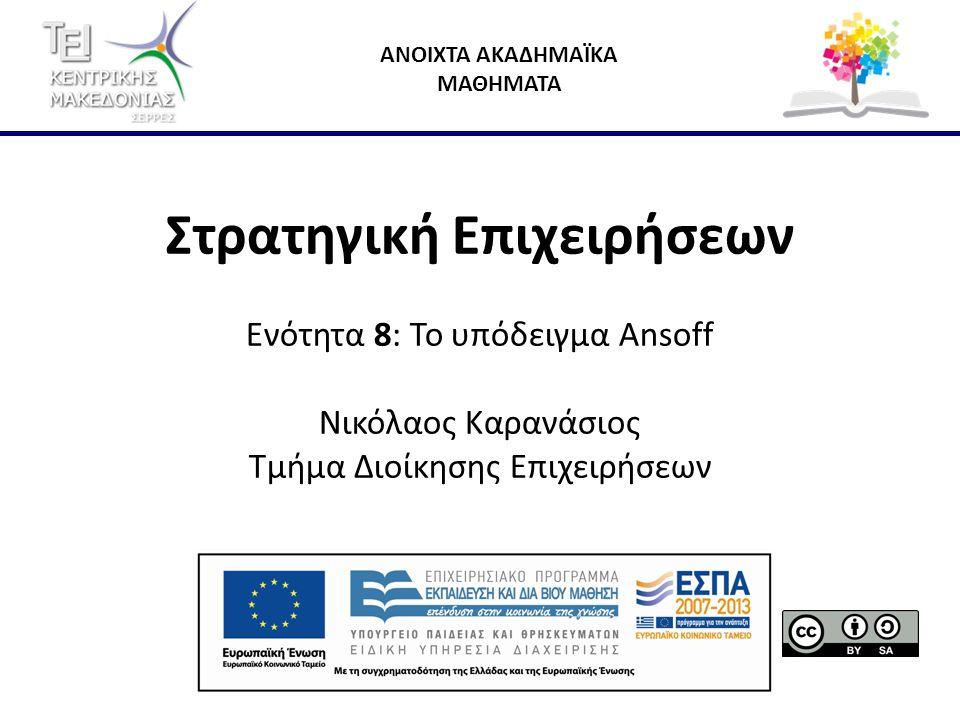 ΑΝΟΙΧΤΑ ΑΚΑΔΗΜΑΪΚΑ ΜΑΘΗΜΑΤΑ Στρατηγική Επιχειρήσεων Ενότητα 8: Το υπόδειγμα Ansoff Νικόλαος Καρανάσιος Τμήμα Διοίκησης Επιχειρήσεων