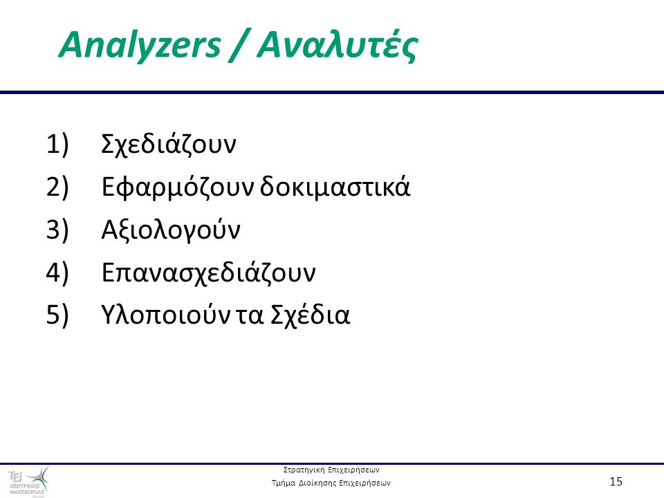 Στρατηγική Επιχειρήσεων Τμήμα Διοίκησης Επιχειρήσεων 15 Analyzers / Αναλυτές 1) Σχεδιάζουν 2) Εφαρμόζουν δοκιμαστικά 3) Αξιολογούν 4) Επανασχεδιάζουν 5) Υλοποιούν τα Σχέδια