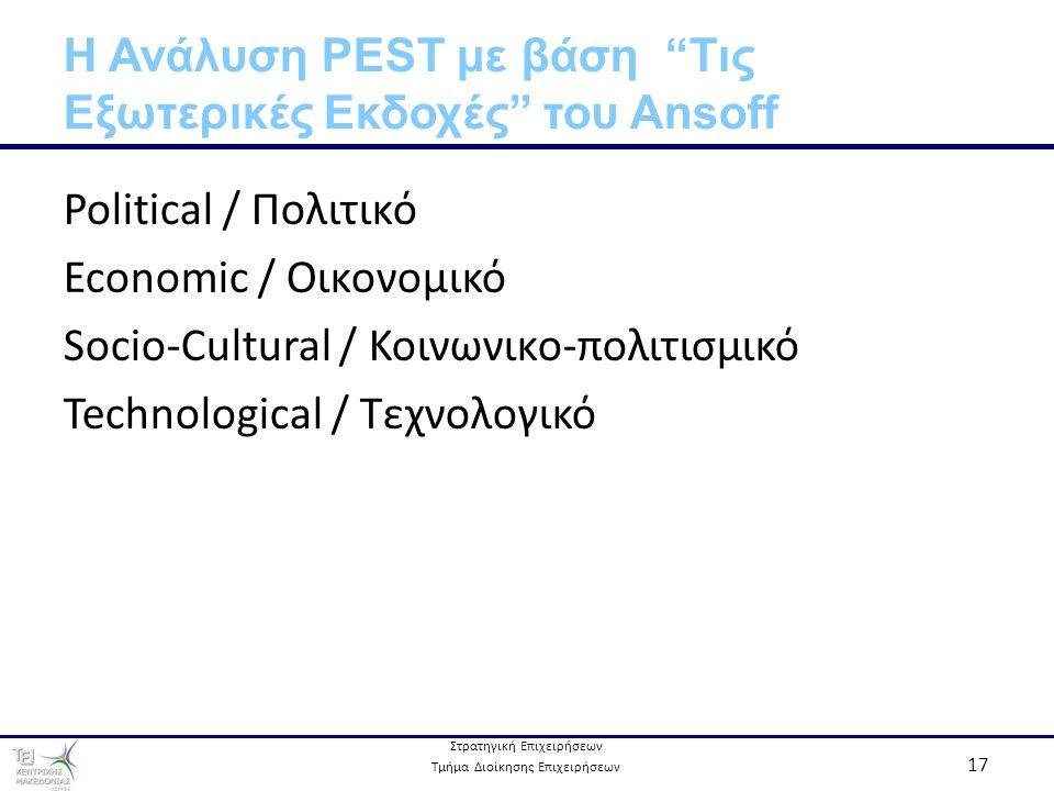 Στρατηγική Επιχειρήσεων Τμήμα Διοίκησης Επιχειρήσεων 17 Η Ανάλυση PEST με βάση Τις Εξωτερικές Εκδοχές του Ansoff Political / Πολιτικό Economic / Οικονομικό Socio-Cultural / Κοινωνικο-πολιτισμικό Technological / Τεχνολογικό