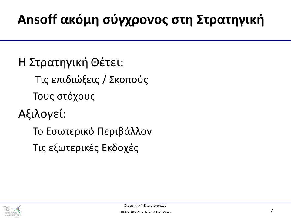 Στρατηγική Επιχειρήσεων Τμήμα Διοίκησης Επιχειρήσεων 7 Ansoff ακόμη σύγχρονος στη Στρατηγική Η Στρατηγική Θέτει: Τις επιδιώξεις / Σκοπούς Τους στόχους Αξιλογεί: Το Εσωτερικό Περιβάλλον Τις εξωτερικές Εκδοχές