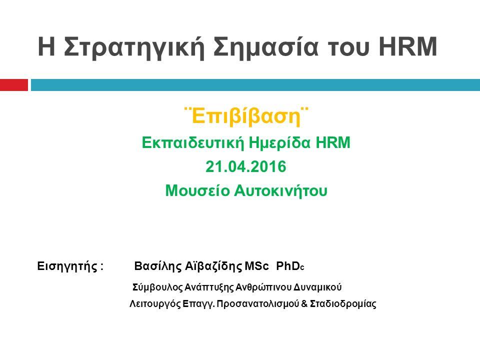Η Στρατηγική Σημασία του HRM ¨Επιβίβαση¨ Εκπαιδευτική Ημερίδα HRM 21.04.2016 Μουσείο Αυτοκινήτου Εισηγητής : Βασίλης Αϊβαζίδης MSc PhD c Σύμβουλος Ανάπτυξης Ανθρώπινου Δυναμικού Λειτουργός Επαγγ.