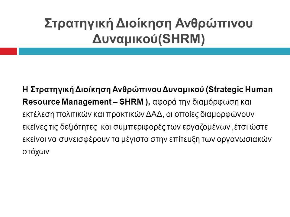 Στρατηγική Διοίκηση Ανθρώπινου Δυναμικού(SHRM) Η Στρατηγική Διοίκηση Ανθρώπινου Δυναμικού (Strategic Human Resource Management – SHRM ), αφορά την διαμόρφωση και εκτέλεση πολιτικών και πρακτικών ΔΑΔ, οι οποίες διαμορφώνουν εκείνες τις δεξιότητες και συμπεριφορές των εργαζομένων,έτσι ώστε εκείνοι να συνεισφέρουν τα μέγιστα στην επίτευξη των οργανωσιακών στόχων