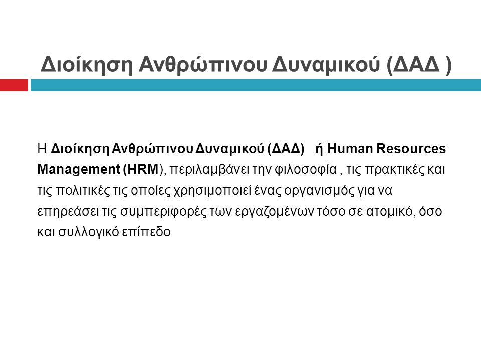 Διοίκηση Ανθρώπινου Δυναμικού (ΔΑΔ ) Η Διοίκηση Ανθρώπινου Δυναμικού (ΔΑΔ) ή Human Resources Management (HRM), περιλαμβάνει την φιλοσοφία, τις πρακτικές και τις πολιτικές τις οποίες χρησιμοποιεί ένας οργανισμός για να επηρεάσει τις συμπεριφορές των εργαζομένων τόσο σε ατομικό, όσο και συλλογικό επίπεδο
