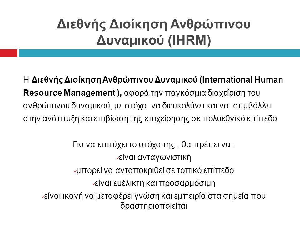 Διεθνής Διοίκηση Ανθρώπινου Δυναμικού (IHRM) Η Διεθνής Διοίκηση Ανθρώπινου Δυναμικού (International Human Resource Management ), αφορά την παγκόσμια διαχείριση του ανθρώπινου δυναμικού, με στόχο να διευκολύνει και να συμβάλλει στην ανάπτυξη και επιβίωση της επιχείρησης σε πολυεθνικό επίπεδο Για να επιτύχει το στόχο της, θα πρέπει να : είναι ανταγωνιστική μπορεί να ανταποκριθεί σε τοπικό επίπεδο είναι ευέλικτη και προσαρμόσιμη είναι ικανή να μεταφέρει γνώση και εμπειρία στα σημεία που δραστηριοποιείται