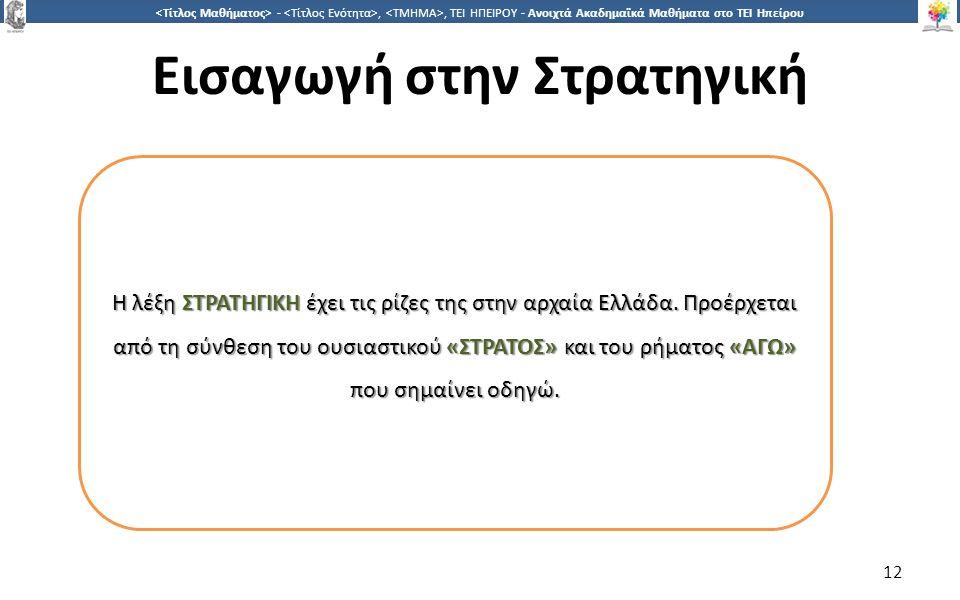 1212 -,, ΤΕΙ ΗΠΕΙΡΟΥ - Ανοιχτά Ακαδημαϊκά Μαθήματα στο ΤΕΙ Ηπείρου Εισαγωγή στην Στρατηγική 12 Η λέξη ΣΤΡΑΤΗΓΙΚΗ έχει τις ρίζες της στην αρχαία Ελλάδα.