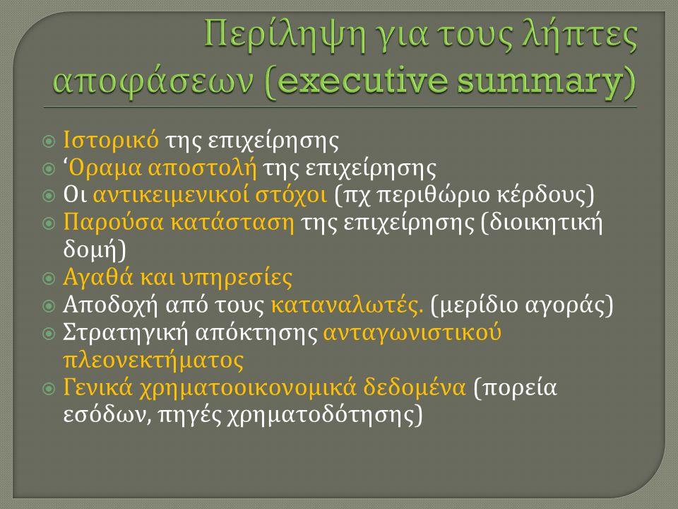  Ιστορικό της επιχείρησης  ' Οραμα αποστολή της επιχείρησης  Οι αντικειμενικοί στόχοι ( πχ περιθώριο κέρδους )  Παρούσα κατάσταση της επιχείρησης ( διοικητική δομή )  Αγαθά και υπηρεσίες  Αποδοχή από τους καταναλωτές.