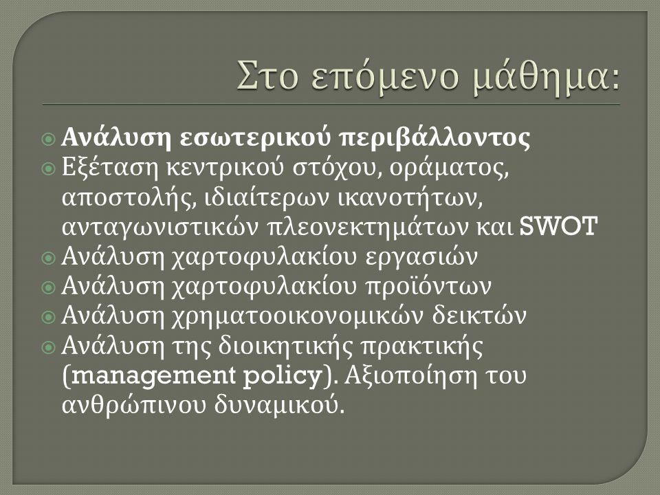  Ανάλυση εσωτερικού περιβάλλοντος  Εξέταση κεντρικού στόχου, οράματος, αποστολής, ιδιαίτερων ικανοτήτων, ανταγωνιστικών πλεονεκτημάτων και SWOT  Ανάλυση χαρτοφυλακίου εργασιών  Ανάλυση χαρτοφυλακίου προϊόντων  Ανάλυση χρηματοοικονομικών δεικτών  Ανάλυση της διοικητικής πρακτικής (management policy).