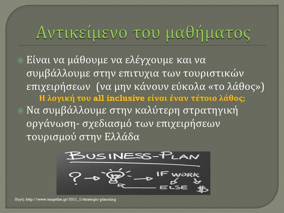  Είναι να μάθουμε να ελέγχουμε και να συμβάλλουμε στην επιτυχια των τουριστικών επιχειρήσεων ( να μην κάνουν εύκολα « το λάθος ») Η λογική του all inclusive είναι έναν τέτοιο λάθος ;  Να συμβάλλουμε στην καλύτερη στρατηγική οργάνωση - σχεδιασμό των επιχειρήσεων τουρισμού στην Ελλάδα Πηγή : http://www.targetbs.gr/1011_1/strategic-planning