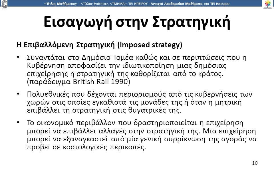 1010 -,, ΤΕΙ ΗΠΕΙΡΟΥ - Ανοιχτά Ακαδημαϊκά Μαθήματα στο ΤΕΙ Ηπείρου Εισαγωγή στην Στρατηγική Η Επιβαλλόμενη Στρατηγική (imposed strategy) Συναντάται στο Δημόσιο Τομέα καθώς και σε περιπτώσεις που η Κυβέρνηση αποφασίζει την ιδιωτικοποίηση μιας δημόσιας επιχείρησης η στρατηγική της καθορίζεται από το κράτος.