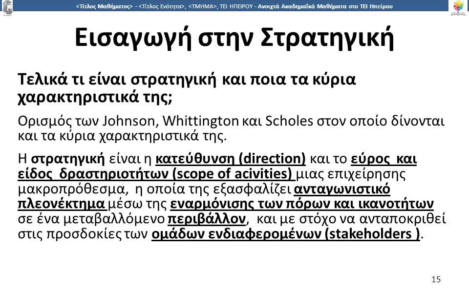 1515 -,, ΤΕΙ ΗΠΕΙΡΟΥ - Ανοιχτά Ακαδημαϊκά Μαθήματα στο ΤΕΙ Ηπείρου Εισαγωγή στην Στρατηγική Τελικά τι είναι στρατηγική και ποια τα κύρια χαρακτηριστικά της; Ορισμός των Johnson, Whittington και Scholes στον οποίο δίνονται και τα κύρια χαρακτηριστικά της.