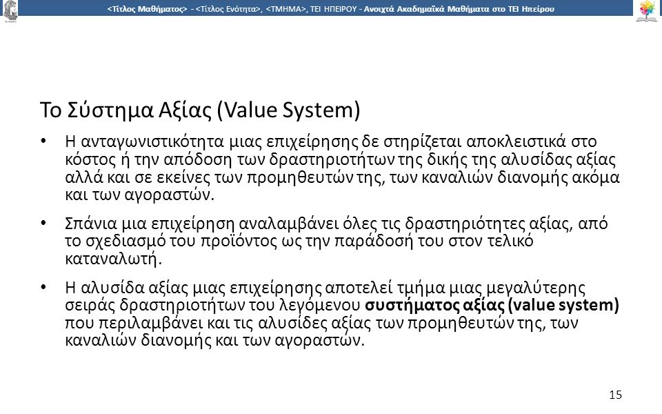 1515 -,, ΤΕΙ ΗΠΕΙΡΟΥ - Ανοιχτά Ακαδημαϊκά Μαθήματα στο ΤΕΙ Ηπείρου Το Σύστημα Αξίας (Value System) Η ανταγωνιστικότητα μιας επιχείρησης δε στηρίζεται αποκλειστικά στο κόστος ή την απόδοση των δραστηριοτήτων της δικής της αλυσίδας αξίας αλλά και σε εκείνες των προμηθευτών της, των καναλιών διανομής ακόμα και των αγοραστών.