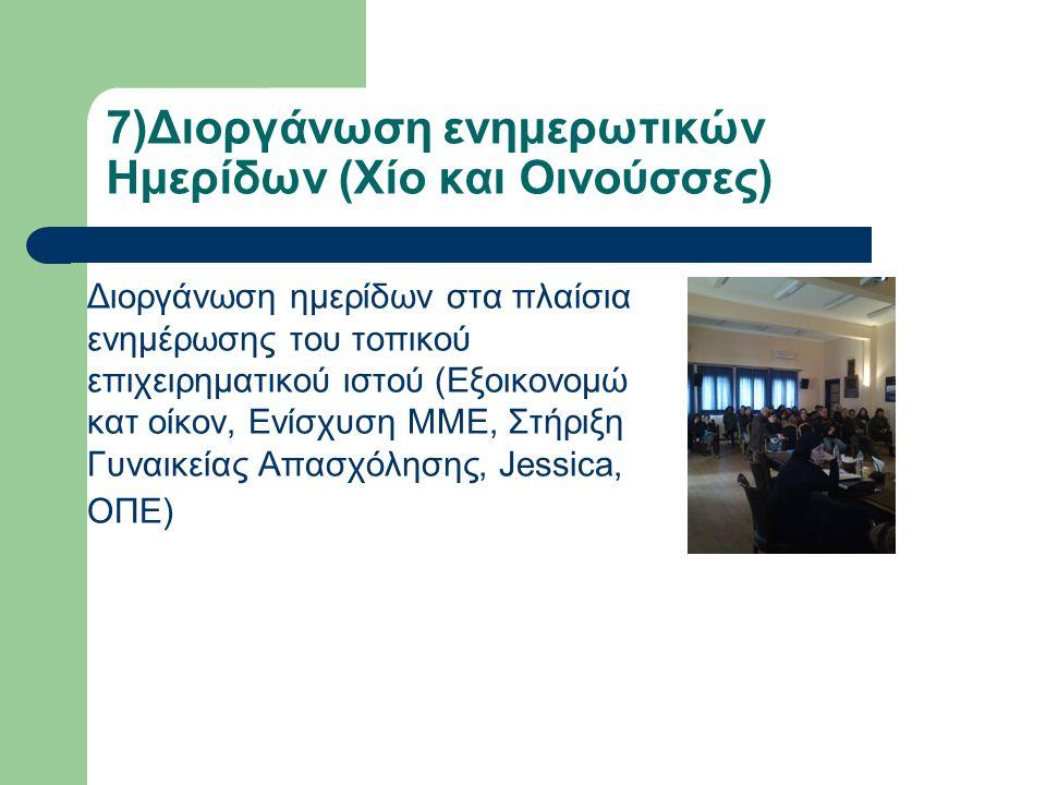 7)Διοργάνωση ενημερωτικών Ημερίδων (Χίο και Οινούσσες) Διοργάνωση ημερίδων στα πλαίσια ενημέρωσης του τοπικού επιχειρηματικού ιστού (Εξοικονομώ κατ οίκον, Ενίσχυση ΜΜΕ, Στήριξη Γυναικείας Απασχόλησης, Jessica, ΟΠΕ)