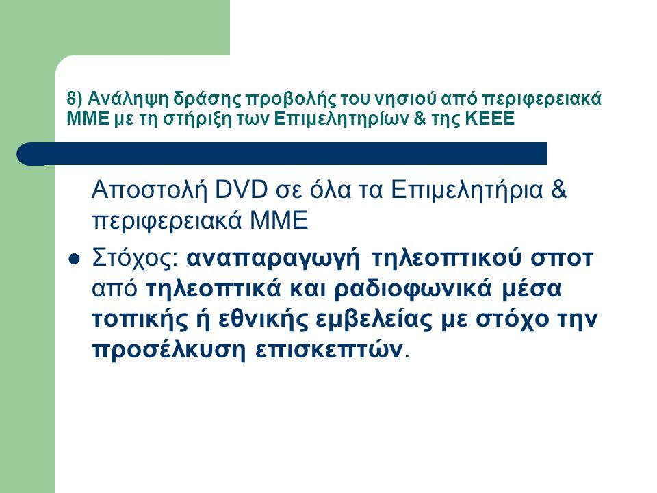 8) Ανάληψη δράσης προβολής του νησιού από περιφερειακά ΜΜΕ με τη στήριξη των Επιμελητηρίων & της ΚΕΕΕ Αποστολή DVD σε όλα τα Επιμελητήρια & περιφερειακά ΜΜΕ Στόχος: αναπαραγωγή τηλεοπτικού σποτ από τηλεοπτικά και ραδιοφωνικά μέσα τοπικής ή εθνικής εμβελείας με στόχο την προσέλκυση επισκεπτών.