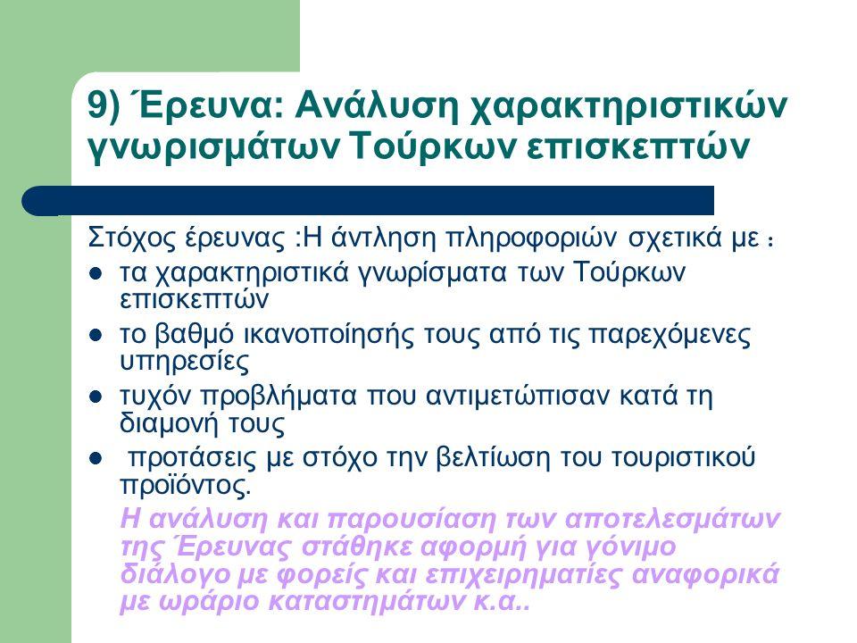 9) Έρευνα: Ανάλυση χαρακτηριστικών γνωρισμάτων Τούρκων επισκεπτών Στόχος έρευνας :Η άντληση πληροφοριών σχετικά με : τα χαρακτηριστικά γνωρίσματα των Τούρκων επισκεπτών το βαθμό ικανοποίησής τους από τις παρεχόμενες υπηρεσίες τυχόν προβλήματα που αντιμετώπισαν κατά τη διαμονή τους προτάσεις με στόχο την βελτίωση του τουριστικού προϊόντος.