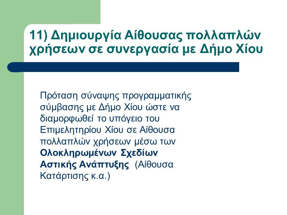 11) Δημιουργία Αίθουσας πολλαπλών χρήσεων σε συνεργασία με Δήμο Χίου Πρόταση σύναψης προγραμματικής σύμβασης με Δήμο Χίου ώστε να διαμορφωθεί το υπόγειο του Επιμελητηρίου Χίου σε Αίθουσα πολλαπλών χρήσεων μέσω των Ολοκληρωμένων Σχεδίων Αστικής Ανάπτυξης (Αίθουσα Κατάρτισης κ.α.)
