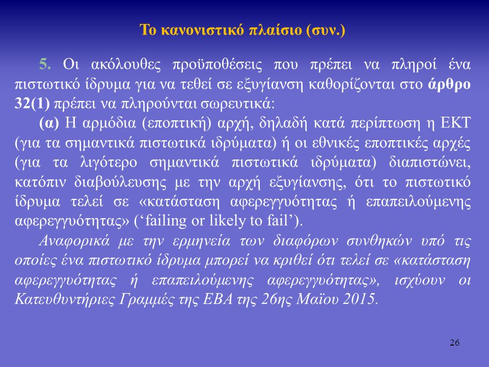 27 Το κανονιστικό πλαίσιο (συν.) (β) Λαμβάνοντας υπόψη τη χρονική στιγμή και άλλες σχετικές περιστάσεις, δεν προσδοκάται εύλογα ότι «εναλλακτικά μέτρα» θα αποτρέψουν την αφερεγγυότητα του πιστωτικού ιδρύματος εντός ευλόγου χρονικού διαστήματος: είτε αυτά προέρχονται από τον ιδιωτικό τομέα (π.χ., εσωτερική παραγωγή κεφαλαίου και αύξηση του μετοχικού κεφαλαίου), είτε προέρχονται από εποπτικές ενέργειες, περιλαμβανομένων και των μέτρων έγκαιρης παρέμβασης, ή της απομείωσης ή μετατροπής των «σχετικών κεφαλαιακών μέσων» σύμφωνα με το άρθρο 59(9).