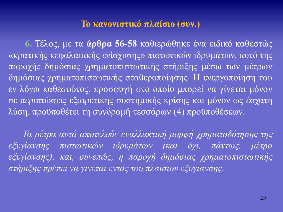 29 Το κανονιστικό πλαίσιο (συν.) 6. Τέλος, με τα άρθρα 56-58 καθιερώθηκε ένα ειδικό καθεστώς «κρατικής κεφαλαιακής ενίσχυσης» πιστωτικών ιδρυμάτων, αυ