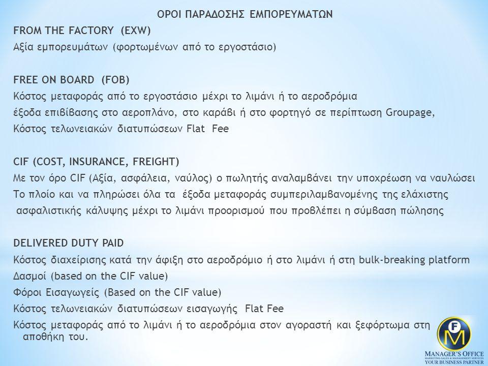 ΟΡΟΙ ΠΑΡΑΔΟΣΗΣ ΕΜΠΟΡΕΥΜΑΤΩΝ FROM THE FACTORY (EXW) Αξία εμπορευμάτων (φορτωμένων από το εργοστάσιο) FREE ON BOARD (FOB) Κόστος μεταφοράς από το εργοστάσιο μέχρι το λιμάνι ή το αεροδρόμια έξοδα επιβίβασης στο αεροπλάνο, στο καράβι ή στο φορτηγό σε περίπτωση Groupage, Κόστος τελωνειακών διατυπώσεων Flat Fee CIF (COST, INSURANCE, FREIGHT) Με τον όρο CIF (Αξία, ασφάλεια, ναύλος) ο πωλητής αναλαμβάνει την υποχρέωση να ναυλώσει Το πλοίο και να πληρώσει όλα τα έξοδα μεταφοράς συμπεριλαμβανομένης της ελάχιστης ασφαλιστικής κάλυψης μέχρι το λιμάνι προορισμού που προβλέπει η σύμβαση πώλησης DELIVERED DUTY PAID Κόστος διαχείρισης κατά την άφιξη στο αεροδρόμιο ή στο λιμάνι ή στη bulk-breaking platform Δασμοί (based on the CIF value) Φόροι Εισαγωγείς (Based on the CIF value) Κόστος τελωνειακών διατυπώσεων εισαγωγής Flat Fee Κόστος μεταφοράς από το λιμάνι ή το αεροδρόμια στον αγοραστή και ξεφόρτωμα στη αποθήκη του.
