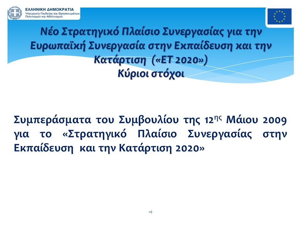 Συμπεράσματα του Συμβουλίου της 12 ης Μάιου 2009 για το «Στρατηγικό Πλαίσιο Συνεργασίας στην Εκπαίδευση και την Κατάρτιση 2020» 16 Νέο Στρατηγικό Πλαί