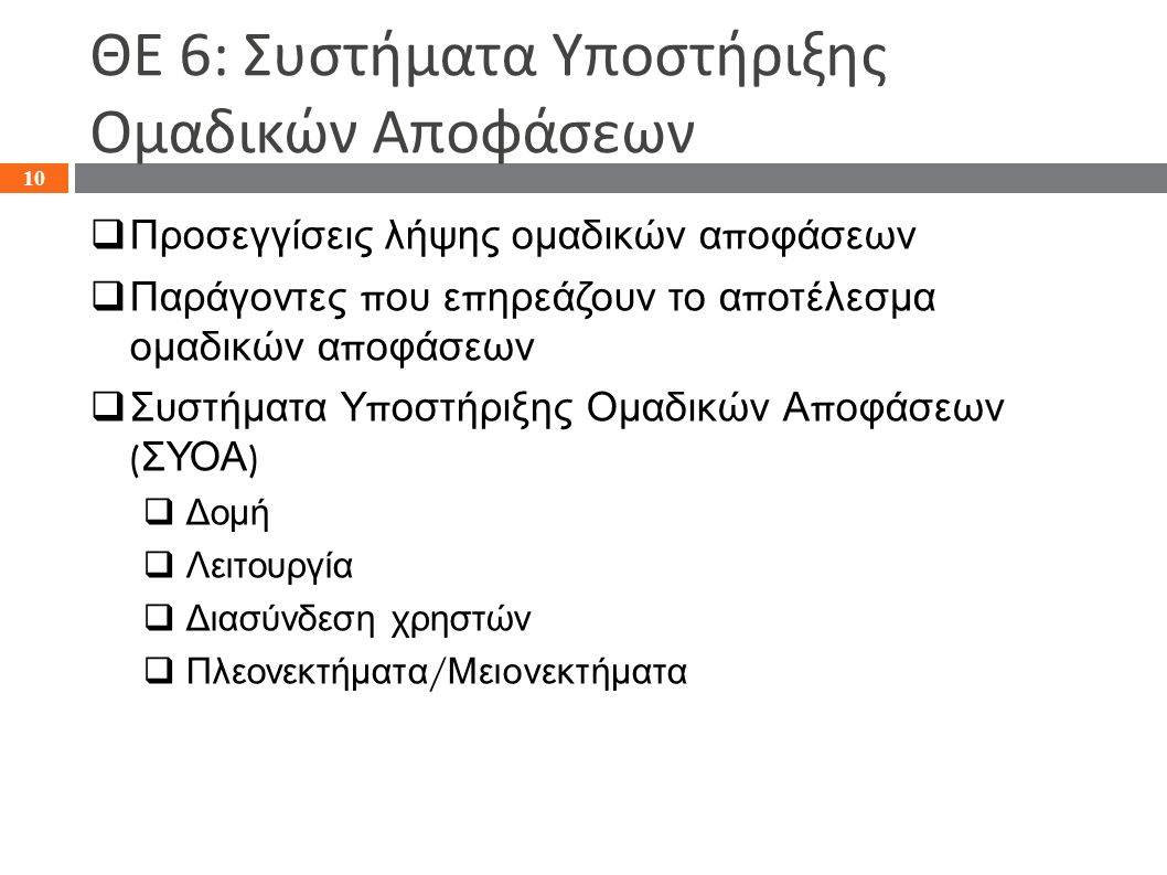 ΘΕ 6: Συστήματα Υποστήριξης Ομαδικών Αποφάσεων  Προσεγγίσεις λήψης ομαδικών α π οφάσεων  Παράγοντες π ου ε π ηρεάζουν το α π οτέλεσμα ομαδικών α π οφάσεων  Συστήματα Υ π οστήριξης Ομαδικών Α π οφάσεων ( ΣΥΟΑ )  Δομή  Λειτουργία  Διασύνδεση χρηστών  Πλεονεκτήματα / Μειονεκτήματα 10