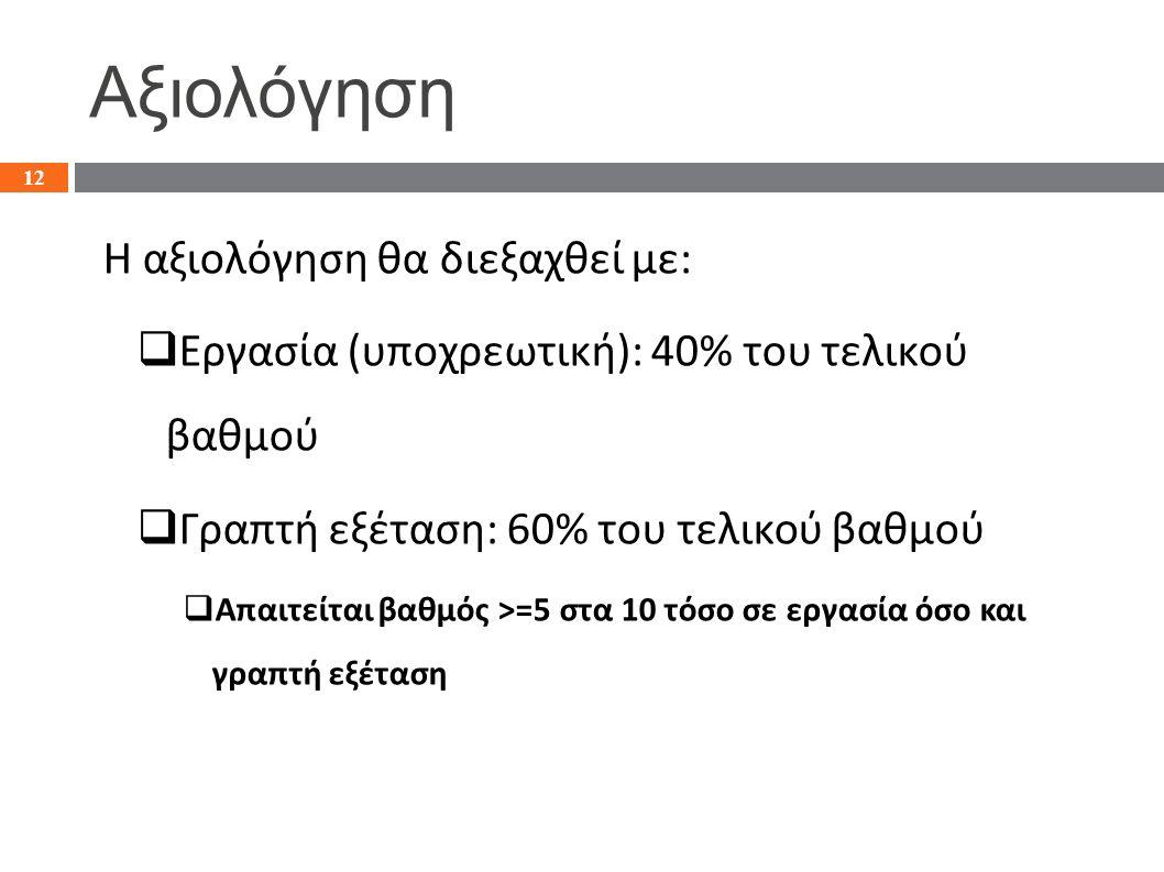 Αξιολόγηση Η αξιολόγηση θα διεξαχθεί με:  Εργασία (υποχρεωτική): 40% του τελικού βαθμού  Γραπτή εξέταση: 60% του τελικού βαθμού  Απαιτείται βαθμός >=5 στα 10 τόσο σε εργασία όσο και γραπτή εξέταση 12