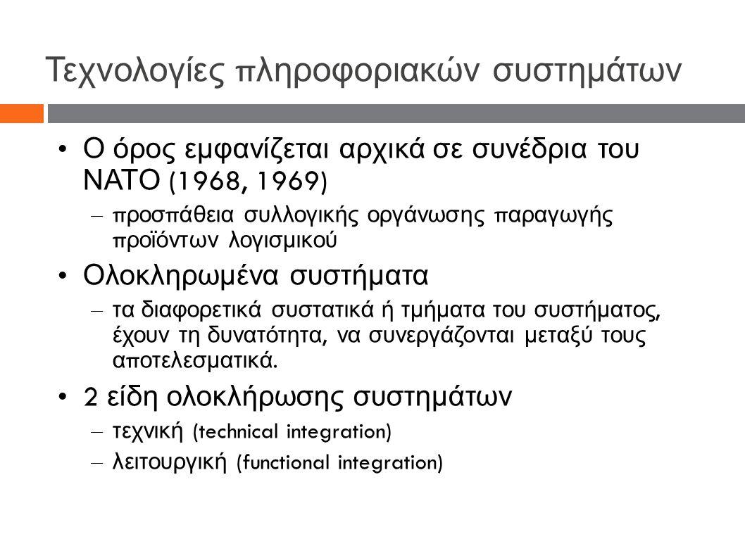 Τεχνολογίες π ληροφοριακών συστημάτων Ο όρος εμφανίζεται αρχικά σε συνέδρια του ΝΑΤΟ (1968, 1969) – π ροσ π άθεια συλλογικής οργάνωσης π αραγωγής π ροϊόντων λογισμικού Ολοκληρωμένα συστήματα – τα διαφορετικά συστατικά ή τμήματα του συστήματος, έχουν τη δυνατότητα, να συνεργάζονται μεταξύ τους α π οτελεσματικά.