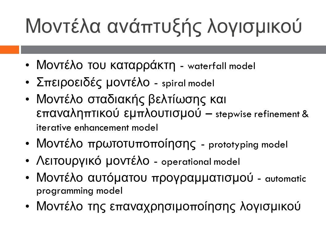 Μοντέλα ανά π τυξής λογισμικού Μοντέλο του καταρράκτη - waterfall model Σ π ειροειδές μοντέλο - spiral model Μοντέλο σταδιακής βελτίωσης και ε π αναλη π τικού εμ π λουτισμού – stepwise refinement & iterative enhancement model Μοντέλο π ρωτοτυ π ο π οίησης - prototyping model Λειτουργικό μοντέλο - operational model Μοντέλο αυτόματου π ρογραμματισμού - automatic programming model Μοντέλο της ε π αναχρησιμο π οίησης λογισμικού