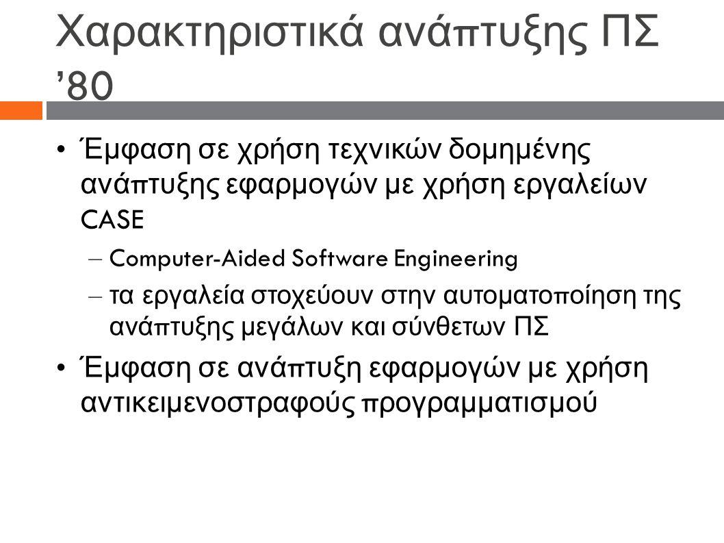 Χαρακτηριστικά ανά π τυξης ΠΣ '80 Έμφαση σε χρήση τεχνικών δομημένης ανά π τυξης εφαρμογών με χρήση εργαλείων CASE – Computer-Aided Software Engineering – τα εργαλεία στοχεύουν στην αυτοματο π οίηση της ανά π τυξης μεγάλων και σύνθετων ΠΣ Έμφαση σε ανά π τυξη εφαρμογών με χρήση αντικειμενοστραφούς π ρογραμματισμού