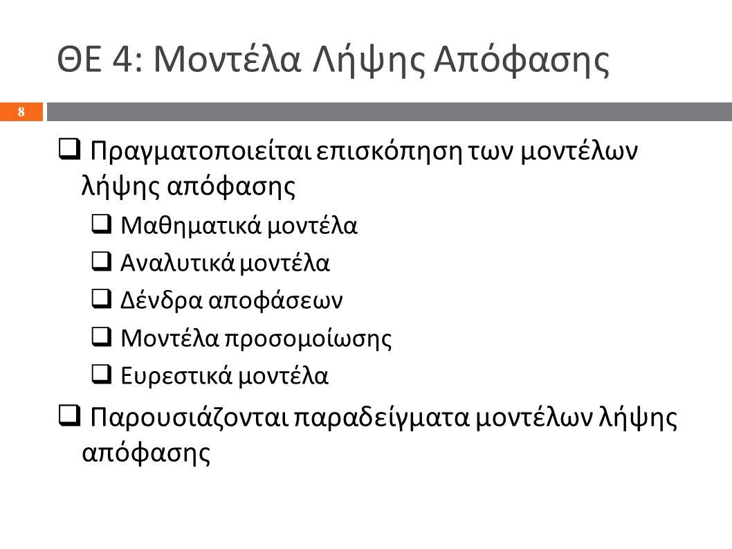 ΘΕ 4: Μοντέλα Λήψης Απόφασης  Πραγματοποιείται επισκόπηση των μοντέλων λήψης απόφασης  Μαθηματικά μοντέλα  Αναλυτικά μοντέλα  Δένδρα αποφάσεων  Μοντέλα προσομοίωσης  Ευρεστικά μοντέλα  Παρουσιάζονται παραδείγματα μοντέλων λήψης απόφασης 8