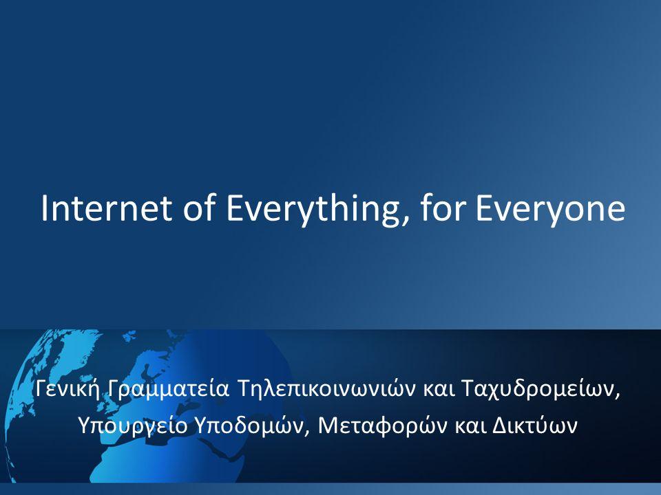 Internet of Everything, for Everyone Γενική Γραμματεία Τηλεπικοινωνιών και Ταχυδρομείων, Υπουργείο Υποδομών, Μεταφορών και Δικτύων