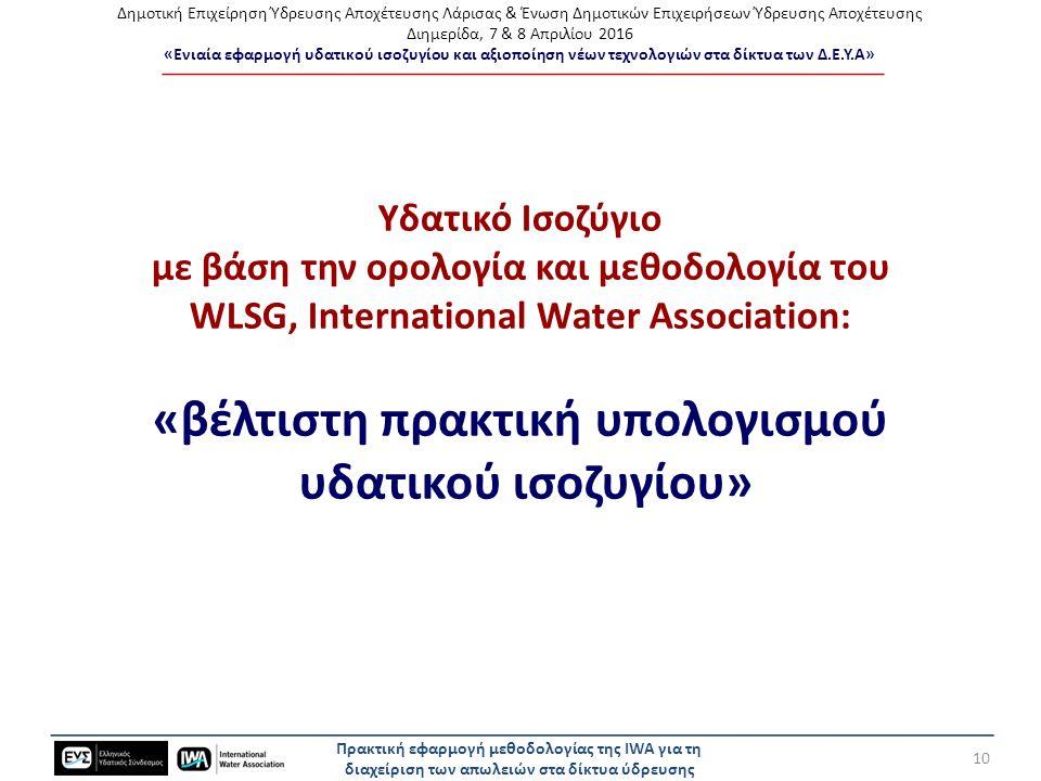 Δημοτική Επιχείρηση Ύδρευσης Αποχέτευσης Λάρισας & Ένωση Δημοτικών Επιχειρήσεων Ύδρευσης Αποχέτευσης Διημερίδα, 7 & 8 Απριλίου 2016 «Ενιαία εφαρμογή υδατικού ισοζυγίου και αξιοποίηση νέων τεχνολογιών στα δίκτυα των Δ.Ε.Υ.Α» Υδατικό Ισοζύγιο με βάση την ορολογία και μεθοδολογία του WLSG, International Water Association: «βέλτιστη πρακτική υπολογισμού υδατικού ισοζυγίου» Πρακτική εφαρμογή μεθοδολογίας της IWA για τη διαχείριση των απωλειών στα δίκτυα ύδρευσης 10