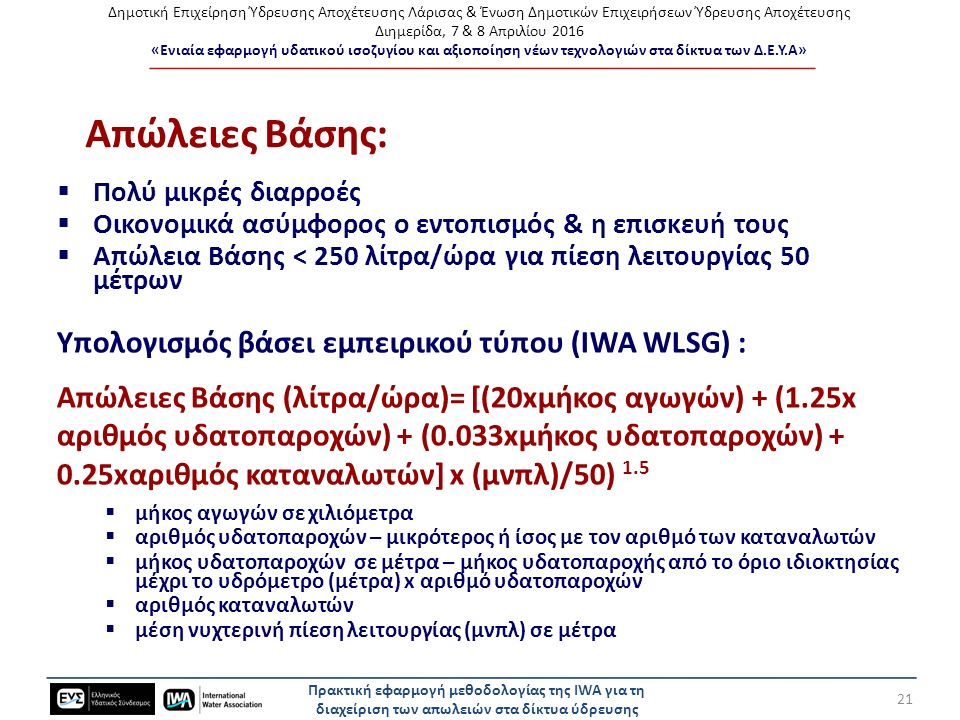 Δημοτική Επιχείρηση Ύδρευσης Αποχέτευσης Λάρισας & Ένωση Δημοτικών Επιχειρήσεων Ύδρευσης Αποχέτευσης Διημερίδα, 7 & 8 Απριλίου 2016 «Ενιαία εφαρμογή υδατικού ισοζυγίου και αξιοποίηση νέων τεχνολογιών στα δίκτυα των Δ.Ε.Υ.Α» Απώλειες Βάσης:  Πολύ μικρές διαρροές  Οικονομικά ασύμφορος ο εντοπισμός & η επισκευή τους  Απώλεια Βάσης < 250 λίτρα/ώρα για πίεση λειτουργίας 50 μέτρων Υπολογισμός βάσει εμπειρικού τύπου (IWA WLSG) : Απώλειες Βάσης (λίτρα/ώρα)= [(20xμήκος αγωγών) + (1.25x αριθμός υδατοπαροχών) + (0.033xμήκος υδατοπαροχών) + 0.25xαριθμός καταναλωτών] x (μνπλ)/50) 1.5  μήκος αγωγών σε χιλιόμετρα  αριθμός υδατοπαροχών – μικρότερος ή ίσος με τον αριθμό των καταναλωτών  μήκος υδατοπαροχών σε μέτρα – μήκος υδατοπαροχής από το όριο ιδιοκτησίας μέχρι το υδρόμετρο (μέτρα) x αριθμό υδατοπαροχών  αριθμός καταναλωτών  μέση νυχτερινή πίεση λειτουργίας (μνπλ) σε μέτρα Πρακτική εφαρμογή μεθοδολογίας της IWA για τη διαχείριση των απωλειών στα δίκτυα ύδρευσης 21