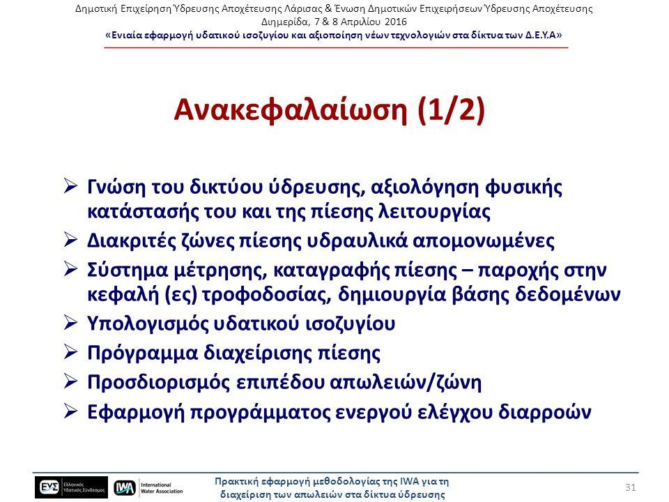 Δημοτική Επιχείρηση Ύδρευσης Αποχέτευσης Λάρισας & Ένωση Δημοτικών Επιχειρήσεων Ύδρευσης Αποχέτευσης Διημερίδα, 7 & 8 Απριλίου 2016 «Ενιαία εφαρμογή υδατικού ισοζυγίου και αξιοποίηση νέων τεχνολογιών στα δίκτυα των Δ.Ε.Υ.Α» Ανακεφαλαίωση (1/2)  Γνώση του δικτύου ύδρευσης, αξιολόγηση φυσικής κατάστασής του και της πίεσης λειτουργίας  Διακριτές ζώνες πίεσης υδραυλικά απομονωμένες  Σύστημα μέτρησης, καταγραφής πίεσης – παροχής στην κεφαλή (ες) τροφοδοσίας, δημιουργία βάσης δεδομένων  Υπολογισμός υδατικού ισοζυγίου  Πρόγραμμα διαχείρισης πίεσης  Προσδιορισμός επιπέδου απωλειών/ζώνη  Εφαρμογή προγράμματος ενεργού ελέγχου διαρροών Πρακτική εφαρμογή μεθοδολογίας της IWA για τη διαχείριση των απωλειών στα δίκτυα ύδρευσης 31