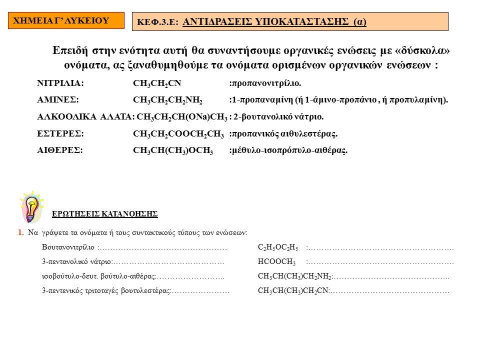 ΧΗΜΕΙΑ Γ' ΛΥΚΕΙΟΥ ΚΕΦ.3.E: ΑΝΤΙΔΡΑΣΕΙΣ ΥΠΟΚΑΤΑΣΤΑΣΗΣ (α) Επειδή στην ενότητα αυτή θα συναντήσουμε οργανικές ενώσεις με «δύσκολα» ονόματα, ας ξαναθυμηθούμε τα ονόματα ορισμένων οργανικών ενώσεων : ΝΙΤΡΙΛΙΑ: CH 3 CH 2 CN:προπανονιτρίλιο.