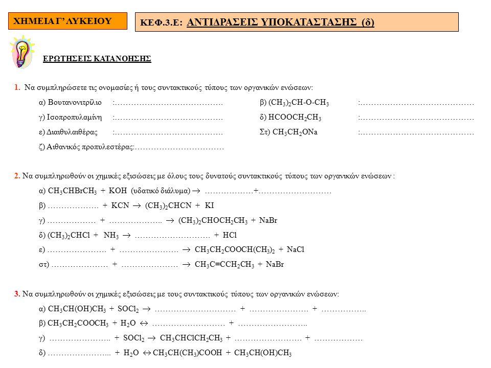 ΧΗΜΕΙΑ Γ' ΛΥΚΕΙΟΥ ΚΕΦ.3.E: ΑΝΤΙΔΡΑΣΕΙΣ ΥΠΟΚΑΤΑΣΤΑΣΗΣ (δ) ΕΡΩΤΗΣΕΙΣ ΚΑΤΑΝΟΗΣΗΣ 1. Να συμπληρώσετε τις ονομασίες ή τους συντακτικούς τύπους των οργανικώ
