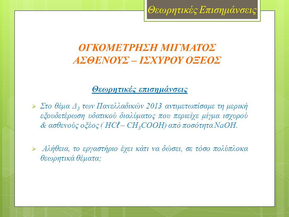 ΟΓΚΟΜΕΤΡΗΣΗ ΜΙΓΜΑΤΟΣ ΑΣΘΕΝΟΥΣ – ΙΣΧΥΡΟΥ ΟΞΕΟΣ Θεωρητικές επισημάνσεις  Στο θέμα Δ 3 των Πανελλαδικών 2013 αντιμετωπίσαμε τη μερική εξουδετέρωση υδατικού διαλύματος που περιείχε μίγμα ισχυρού & ασθενούς οξέος ( HC ℓ – CH 3 COOH) από ποσότητα NaOH.