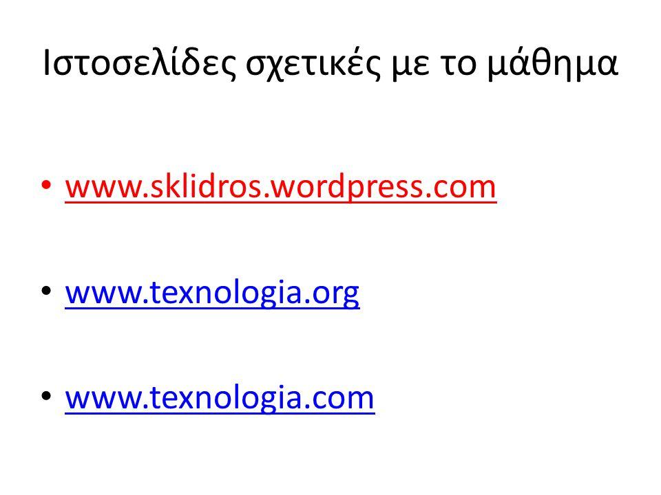 Ιστοσελίδες σχετικές με το μάθημα www.sklidros.wordpress.com www.texnologia.org www.texnologia.com