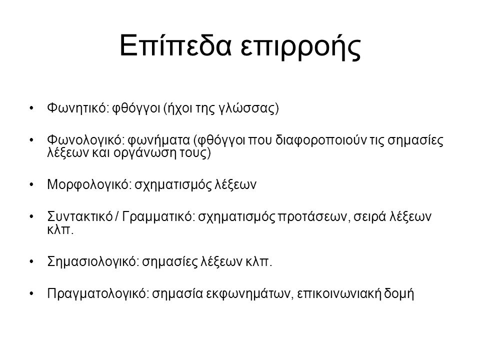Επίπεδα επιρροής Φωνητικό: φθόγγοι (ήχοι της γλώσσας) Φωνολογικό: φωνήματα (φθόγγοι που διαφοροποιούν τις σημασίες λέξεων και οργάνωση τους) Μορφολογικό: σχηματισμός λέξεων Συντακτικό / Γραμματικό: σχηματισμός προτάσεων, σειρά λέξεων κλπ.