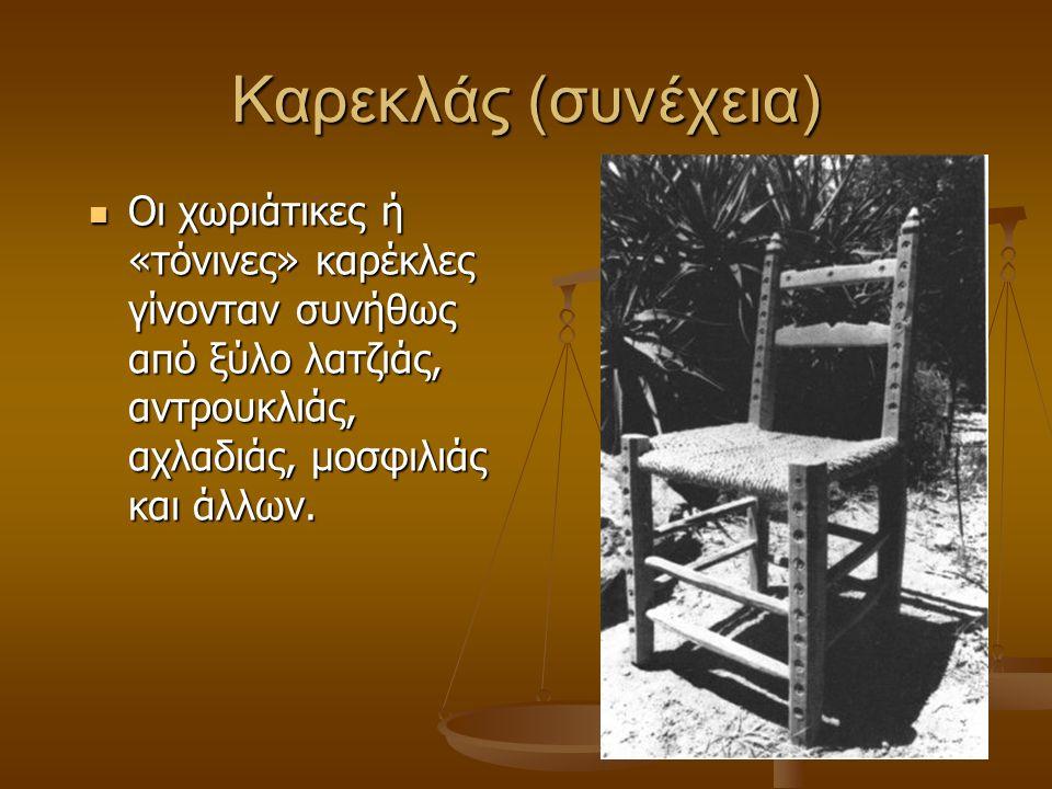 Καρεκλάς (συνέχεια) Οι χωριάτικες ή «τόνινες» καρέκλες γίνονταν συνήθως από ξύλο λατζιάς, αντρουκλιάς, αχλαδιάς, μοσφιλιάς και άλλων.